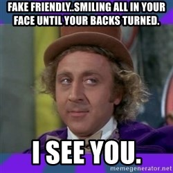 Sarcastic Wonka - Fake Friendly..Smiling all in your face until your backs turned.  I see you.