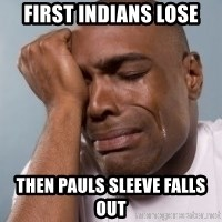 cryingblackman - first indians lose then pauls sleeve falls out