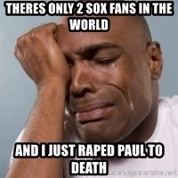 cryingblackman - theres only 2 sox fans in the world and i just raped paul to death