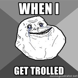 Forever Alone - when I get trolled
