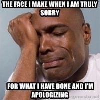 cryingblackman - The face I make when I am truly sorry  for what I have done and I'm apologizing