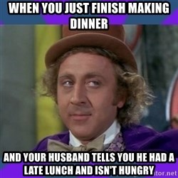 Sarcastic Wonka - When you just finish making dinner And your husband tells you he had a late lunch and isn't hungry