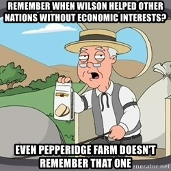 Family Guy Pepperidge Farm - Remember when Wilson helped other nations without economic interests? Even Pepperidge Farm doesn't remember that one