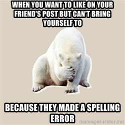 Bad RPer Polar Bear - When you want to like on your friend's post but can't bring yourself to Because they made a spelling error