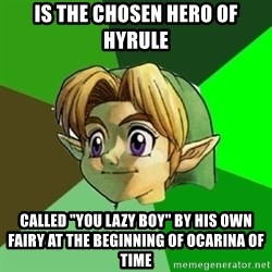 """Link - is the chosen hero of Hyrule called """"you lazy boy"""" by his own fairy at the beginning of Ocarina of Time"""