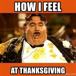 Fat Guy - How i feel At thanksgiving