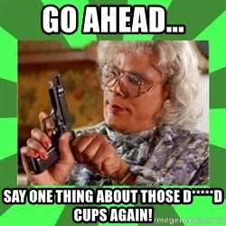 Madea - Go ahead... say one thing about those d*****D cups again!