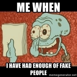 Squidward Tired - me when  i have had enough of fake people