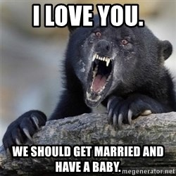 Insane Confession Bear - I love you. We should get married and have a baby.