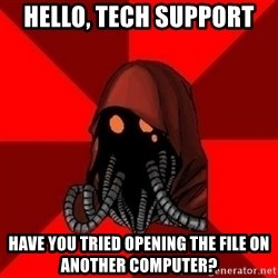 Advice Techpriest - Hello, tech support Have you tried opening the file on another computer?