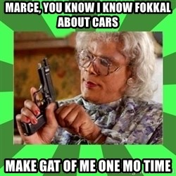 Madea - Marce, you know i know fokkal about cars Make gat of me one mo time