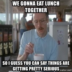 things are getting serious - We gonna eat lunch together So i guess you can say things are getting pretty serious