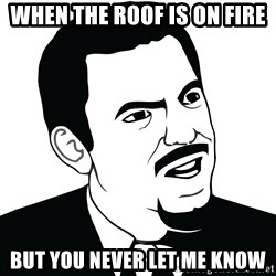 Are you serious face  - When the roof is on fire But you never let me know