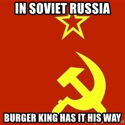 In Soviet Russia - in soviet russia burger king has it his way