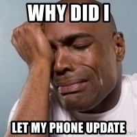 cryingblackman - why did i  let my phone update