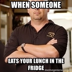 Rick Harrison - when someone  eats your lunch in the fridge