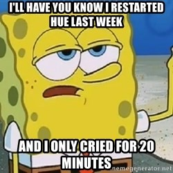 Only Cried for 20 minutes Spongebob - I'll have you know I restarted hue last week and I only cried for 20 minutes