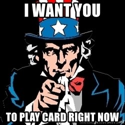 I Want You - I want you to play card right now