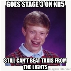 nerdy kid lolz - Goes Stage 3 on XR5 Still can't beat taxis from the lights