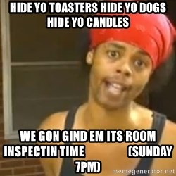 Antoine Dodson - HIDE YO TOASTERS HIDE YO DOGS HIDE YO CANDLES  WE GON GIND EM ITS ROOM INSPECTIN TIME                   (SUNDAY 7PM)