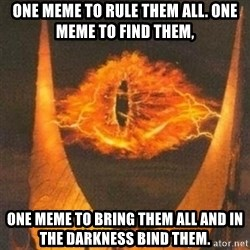 Eye of Sauron - One meme to rule them all. One meme to find them, One meme to bring them all and in the darkness bind them.