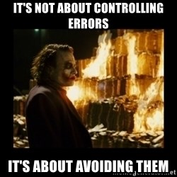 Not about the money joker - it's not about controlling errors it's about avoiding them