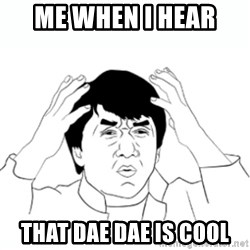 wtf jackie chan lol - Me when i hear  That Dae Dae is cool