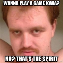Friendly creepy guy - Wanna play a game Iowa? No? That's the Spirit