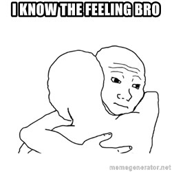 I know that feel bro blank - I know the feeling bro