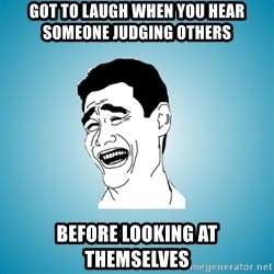 Laughing Man - Got to laugh when you hear someone judging others before looking at themselves