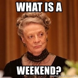 Dowager Countess of Grantham - what is a weekend?