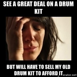 todays problem crying woman - See a great deal on a drum kit But will have to sell my old drum kit to afford it