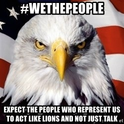 Freedom Eagle  - #WeThePeople Expect the people who represent us to Act like LIONS and not just talk