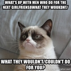 Grumpy cat 5 - What's up with men who do for the next girlfriens8what they woukdnt/ what they wouldn't/couldn't do for you?