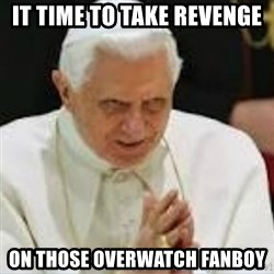 Pedo Pope - IT TIME TO TAKE REVENGE  ON THOSE OVERWATCH FANBOY