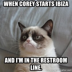 Grumpy cat 5 - When Corey starts Ibiza  And I'm in the restroom line.