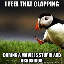 Puffin Unpopular - I feel that clapping During a movie is stupid and obnoxious.