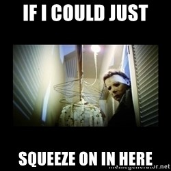 Michael Myers - If I could just Squeeze on in here