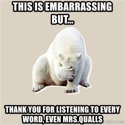 Bad RPer Polar Bear - This is embarrassing but...  Thank you for listening to every word, even Mrs.Qualls