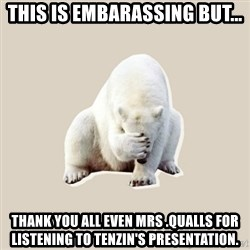Bad RPer Polar Bear - This is embarassing but... Thank you all even Mrs .Qualls for listening to Tenzin's Presentation.