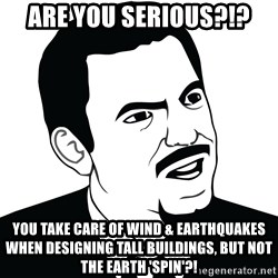 Are you serious face  - Are you serious?!? You take care of wind & earthquakes when designing tall buildings, but not the Earth 'spin'?!