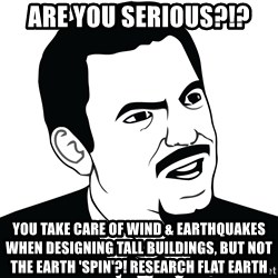 Are you serious face  - Are you serious?!? You take care of wind & earthquakes when designing tall buildings, but not the Earth 'spin'?! Research flat earth