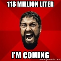 THIS IS SPARTAAA!!11!1 - 118 MILLION LITER I'M COMING
