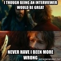Never Have I Been So Wrong - I though being an interviewer would be great Never have I been more wrong