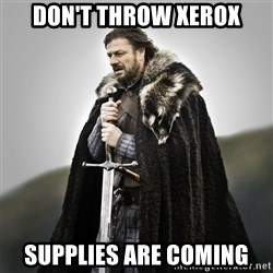 Game of Thrones - DON't throw xerox Supplies are coming