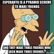 Professor - Esperanto is a pyramid scheme to make friends and they make three friends who each make three friends...