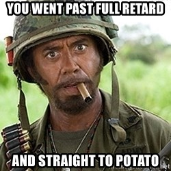 You Just went Full Retard - You went past full retard and straight to potato