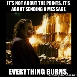 Not about the money joker - It's not about the points. It's about sending a message Everything burns.