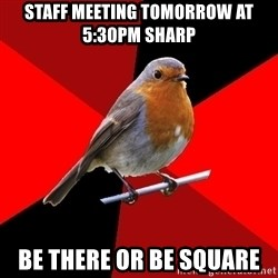Retail Robin - Staff meeting tomorrow at 5:30pm sharp Be there or be square