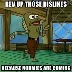 Rev Up Those Fryers - Rev Up Those Dislikes Because Normies are Coming